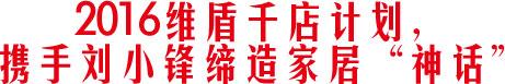 2016维盾千店计划,携手刘小锋缔造家居神话